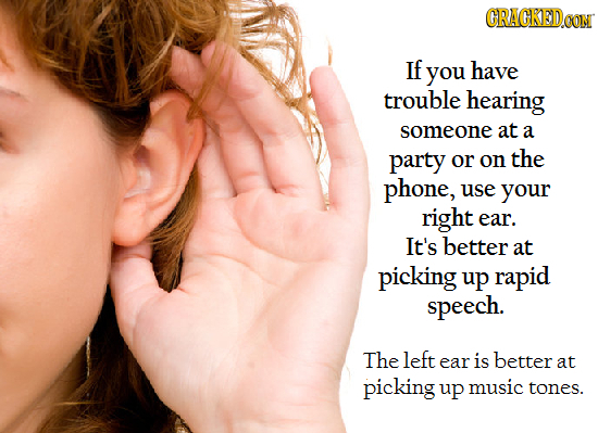 GRACKED If you have trouble hearing someone at a party or on the phone, use your right ear. It's better at picking up rapid speech. The left ear is be