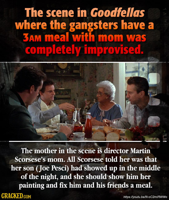 The scene in Goodfellas where the gangsters have a 3Am meal with mom was completely improvised. The mother in the scene is director Martin Scorsese's