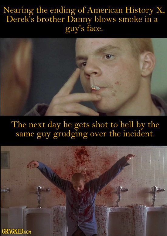 Nearing the ending of American History X, Derek's brother Danny blows smoke in a guy's face. The next day he gets shot to hell by the same guy grudgin