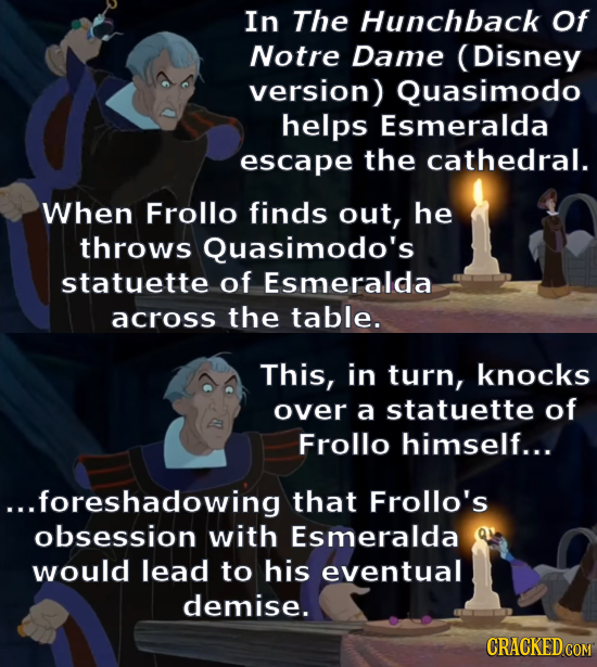 In The Hunchback Of Notre Dame (Disney version) Quasimodo helps Esmeralda escape the cathedral. When Frollo finds out, he throws Quasimodo's statuette