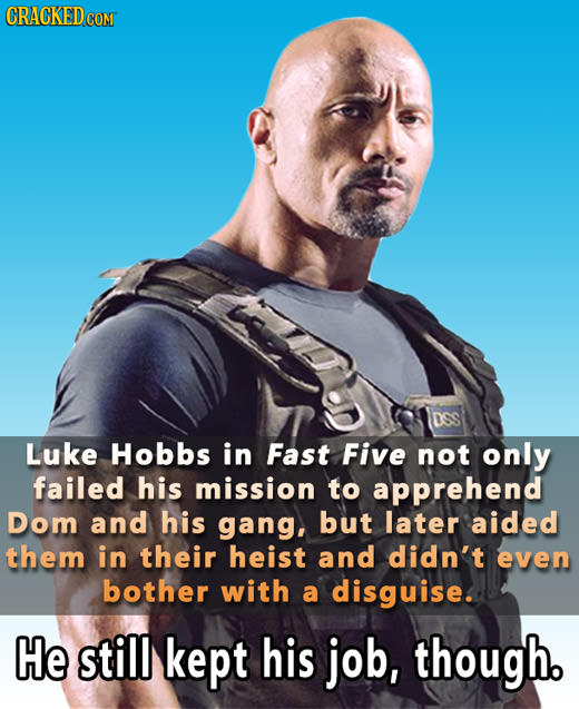 DSS Luke Hobbs in Fast Five not only failed his mission to apprehend Dom and his gang, but later aided them in their heist and didn't even bother with