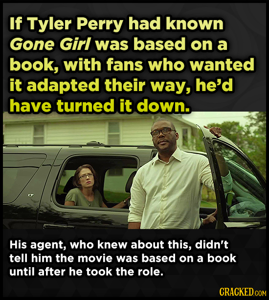 If Tyler Perry had known Gone Girl was based on a book, with fans who wanted it adapted their way, he'd have turned it down. His agent, who knew about