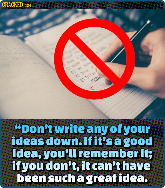 CRACKEDo COM 1 rye Dry Drive D Io uDon't write any of your ideas down. If it's a good idea, you'll rememberi it; if you don't, it can't have been such