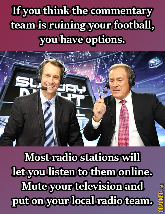 If you think the commentary team is ruining your football, you have options. SL F Most radio stations will let you listen to them online. Mute your te
