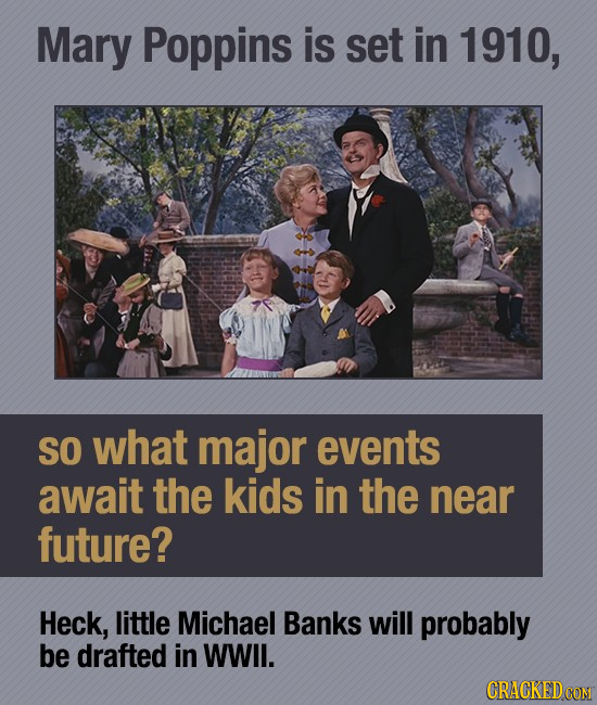 Mary Poppins is set in 1910, SO what major events await the kids in the near future? Heck, little Michael Banks will probably be drafted in WWll. CRAC