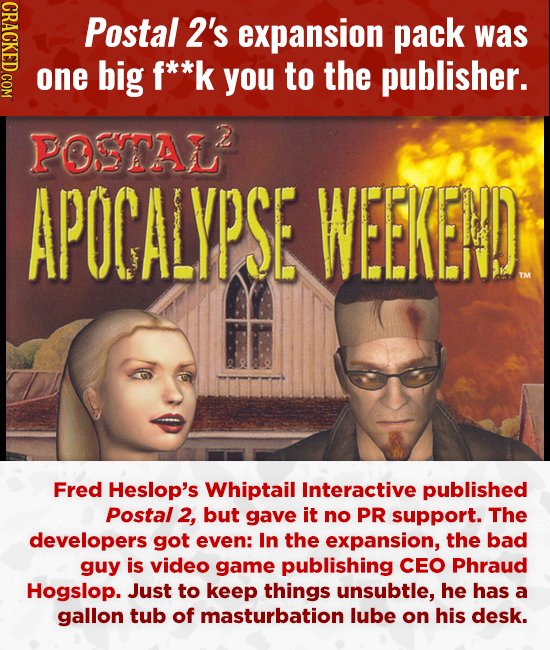 CRACKED.COM Postal 2's expansion pack was one big f**k you to the publisher. POSTAL APOCALYPSE WEEKEND Fred Heslop's Whiptail Interactive published Po
