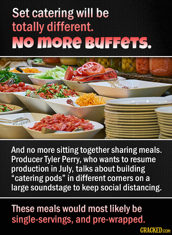 Set catering will be totally different. NO MORE BUFFETS. And no more sitting together sharing meals. Producer Tyler Perry, who wants to resume product