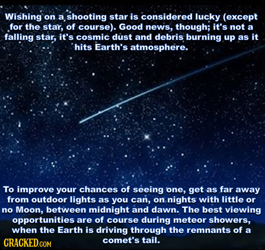 Wishing on a shooting star is considered lucky (except for the star, of course). Good news, though; it's not a falling star, it's cosmic dust and debr