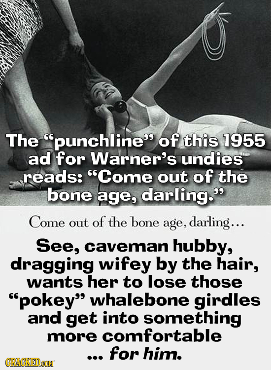 The punchline of this 1955 ad for Warner's undies reads: Come out of the bone age, darling. Come out of the bone age, darling... See, caveman hubb