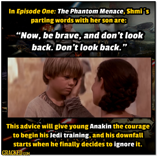 In Episode One: The Phantom Menace, Shmii S parting words with her son are: Now, be brave, and don't look back. Don't look back. This advice will gi