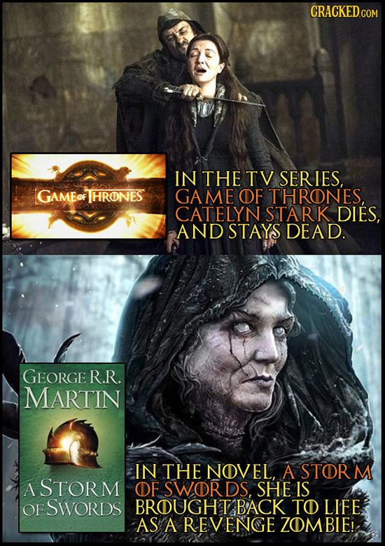 CRACKED.COM IN THE TV SERIES, GAMEOF THRONES GAME OF THRONES, CATELYN STARK DIES, AND STAYS DEAD. GEORGE R.R. MARTIN IN THE NOVEL, A STORM A STORM OF