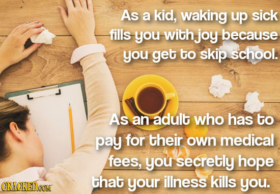 As a kid, waking up sick fills you with joy because you get to skip school. As an adult who has to pay for their own medical fees, you secretly hope t