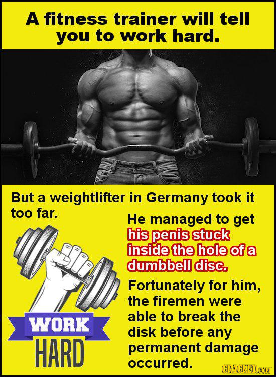 A fitness trainer will tell you to work hard. But a weightlifter in Germany took it too far. He managed to get his penis stuck inside the hole of a du