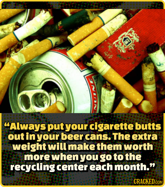 Always put your cigarette butts out in your beer cans. The extra weight will make them worth more when you go to the recycling center each month. CR