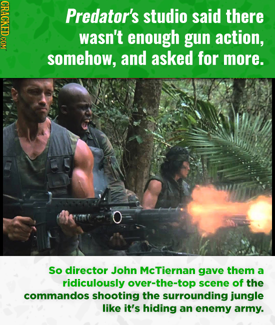 CRACKED COM Predator's studio said there wasn't enough gun action, somehow, and asked for more. So director John McTiernan gave them a ridiculously ov