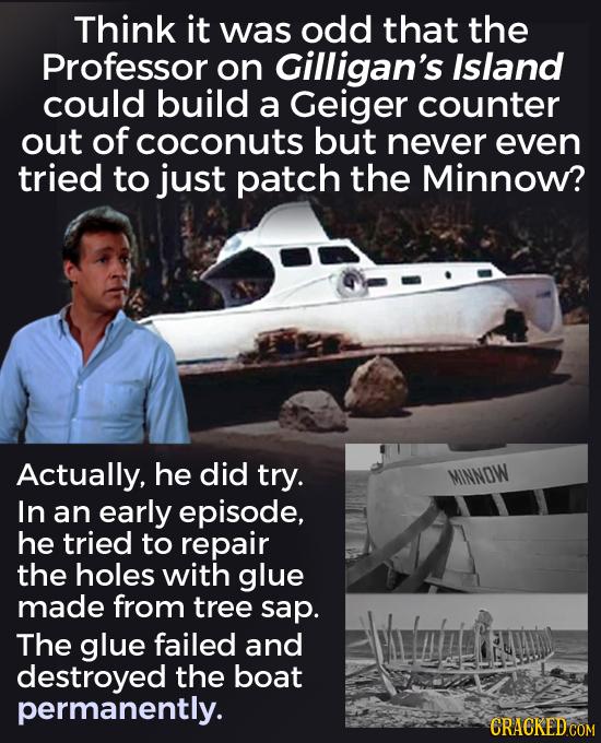 Think it was odd that the Professor on Gilligan's Island could build a Geiger counter out of coconuts but never even tried to just patch the Minnow? A