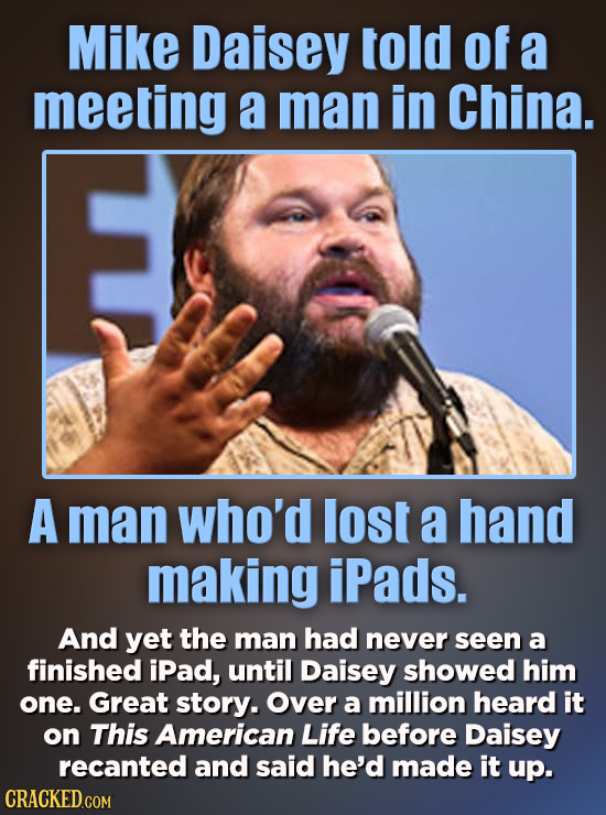 Mike Daisey told of a meeting a man in China. A man who'd lost a hand making iPads. And yet the man had never seen a finished iPad, until Daisey showe