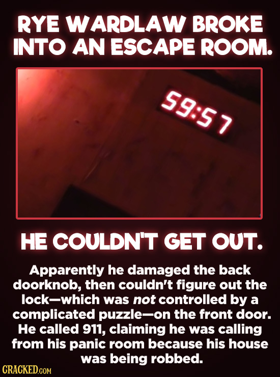 20 Bizarre Crimes You Won't Believe Actually Happened - Rye Wardlaw broke into an escape room and couldn't get out. Apparently he damaged the back doo