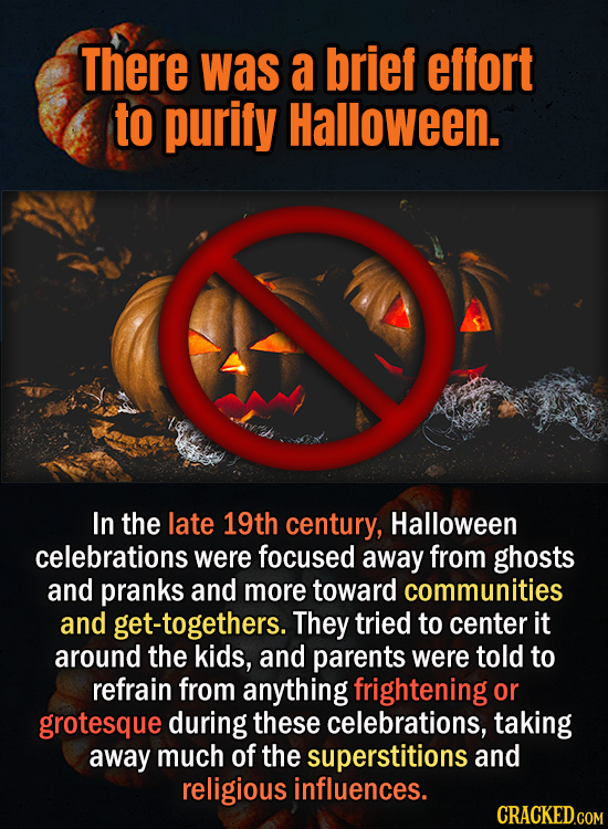 There was a brief effort to purify Halloween. In the late 19th century, Halloween celebrations were focused away from ghosts and pranks and more towar