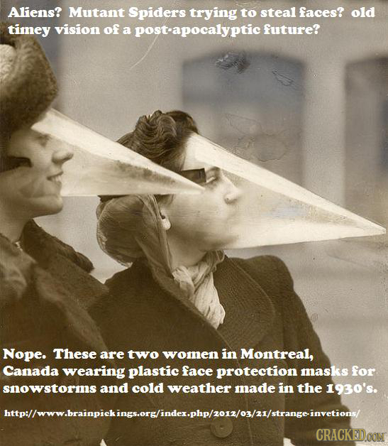 Aliens? Mutant Spiders trying to steal faces? old timey vision of a post-apocalyptic future? Nope. These are two women in Montreal, Canada wearing pla