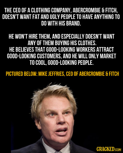 THE CEO OF A CLOTHING COMPANY, ABERCROMBIE & FITCH, DOESN'T WANT FAT AND UGLY PEOPLE TO HAVE ANYTHING TO DO WITH HIS BRAND. HE WON'T HIRE THEM, AND ES