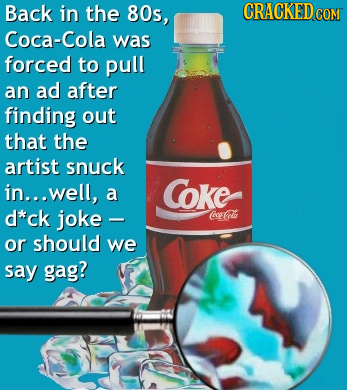 Back in the 80s, CRACKED COM Coca-Cola was forced to pull an ad after finding out that the artist snuck in... well, Coke a d*ck joke C@ce Col or shoul