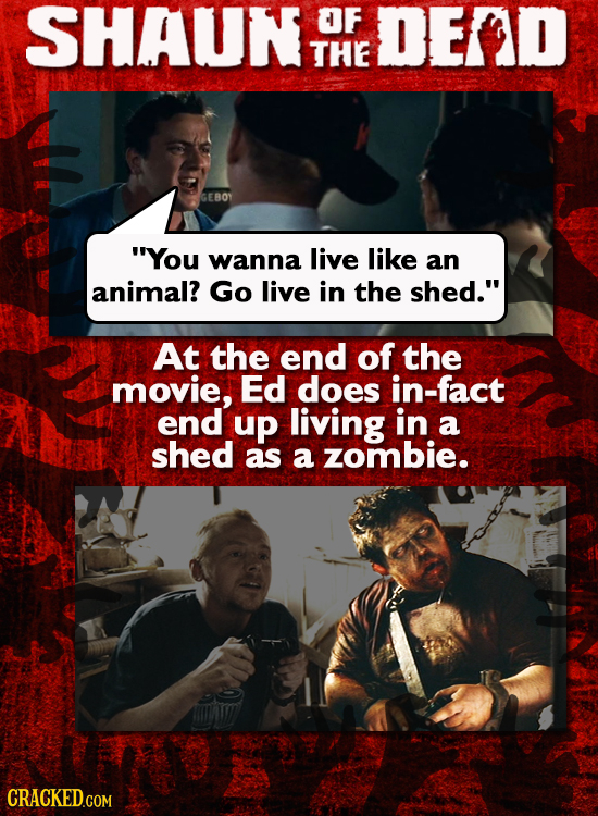 SHAUN OF DED THE GEBOY You wanna live like an animal? Go live in the shed. At the end of the movie, Ed does in-fact end up living in a shed as a zom