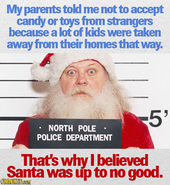 My parents told me not to accept candy or toys from strangers because a lot of kids were taken away from their homes that way. 5' NORTH POLE POLICE DE