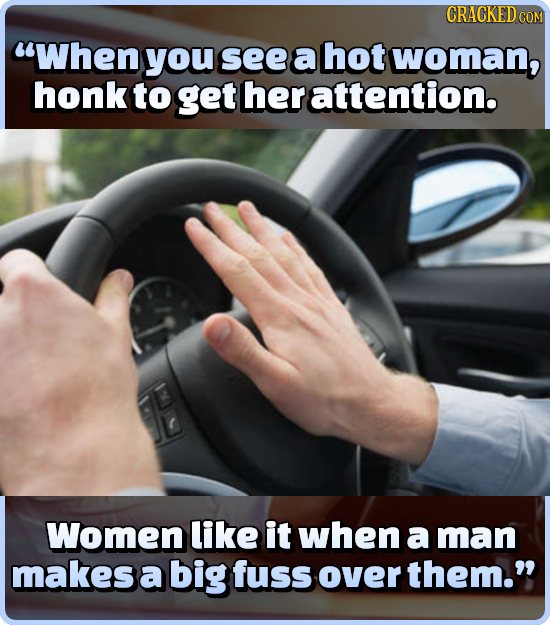 CRACKEDC COM When you see a hot woman, honk to get her attention. Women like it when a man makes a big fuss over them.