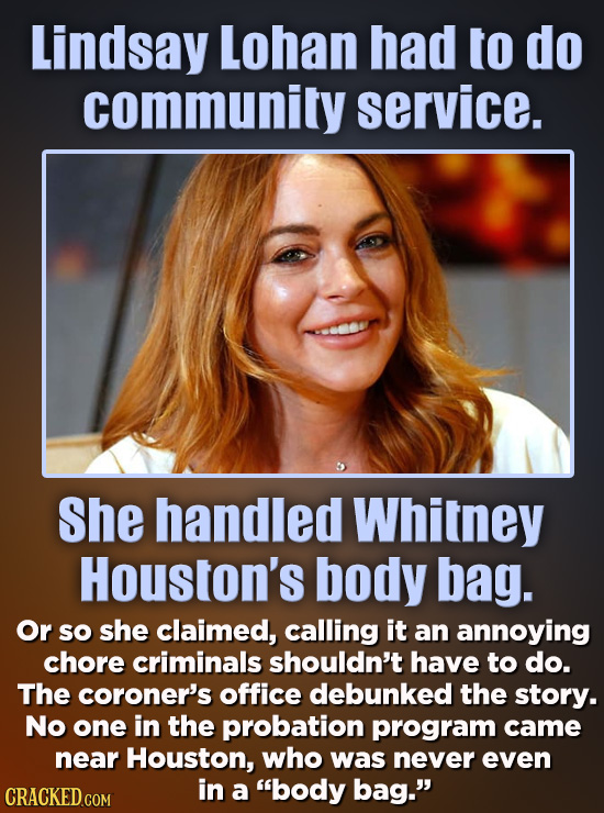 Lindsay Lohan had to do community service. She handled Whitney Houston's body bag. Or so she claimed, calling it an annoying chore criminals shouldn't