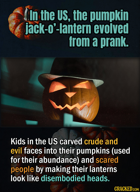In the US, the pumpkin ck-o'-lantern evolved from a prank. Kids in the US carved crude and evil faces into their pumpkins (used for their abundance) a