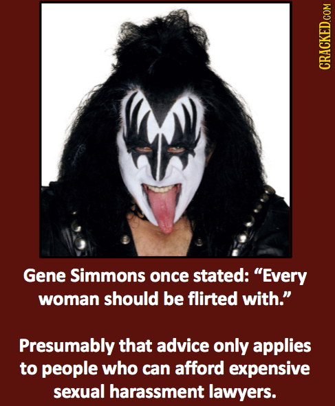Gene Simmons once stated: Every woman should be flirted with. Presumably that advice only applies to people who can afford expensive sexual harassme
