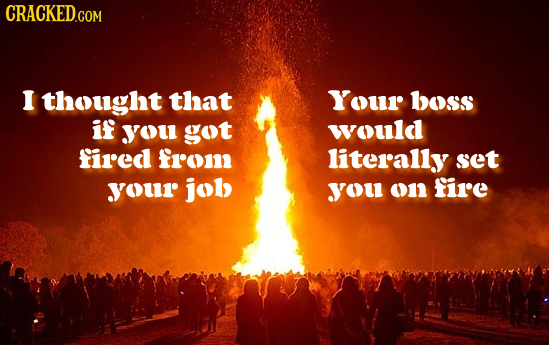 I thought that Your boss if YOu got would fired fro literally set YOUr job yOu o11 fire