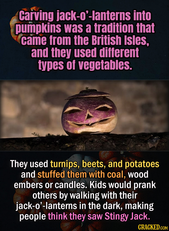 Carving jack-o'-lanterns into pumpkins was a tradition that came from the British Isles, and they used different types of vegetables. They used turnip