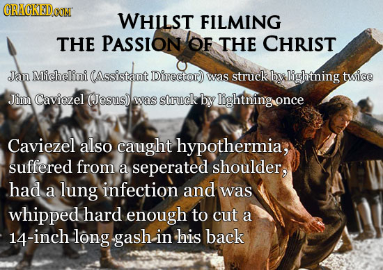 CON WHilst FILMING THE PASSION OF THE CHRIST Jan Michelini (Assistant Director) was struck by lightning twice Jim Caviezel (Jesus) was struck by light