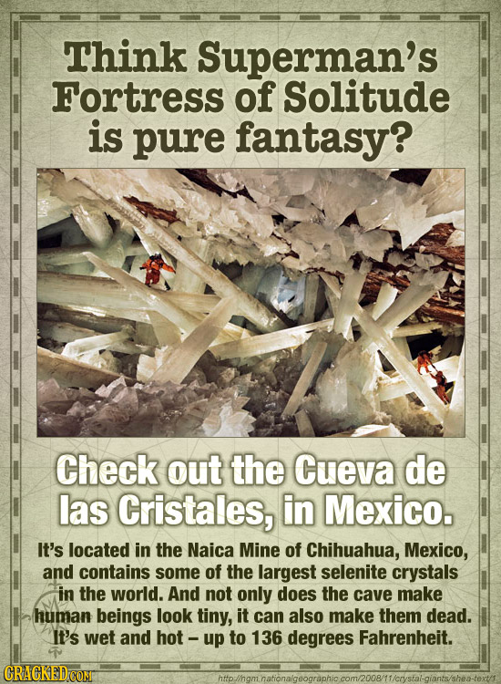 Think Superman's Fortress of Solitude is pure fantasy? Check out the Cueva de las Cristales, in Mexico. It's located in the Naica Mine of Chihuahua, M