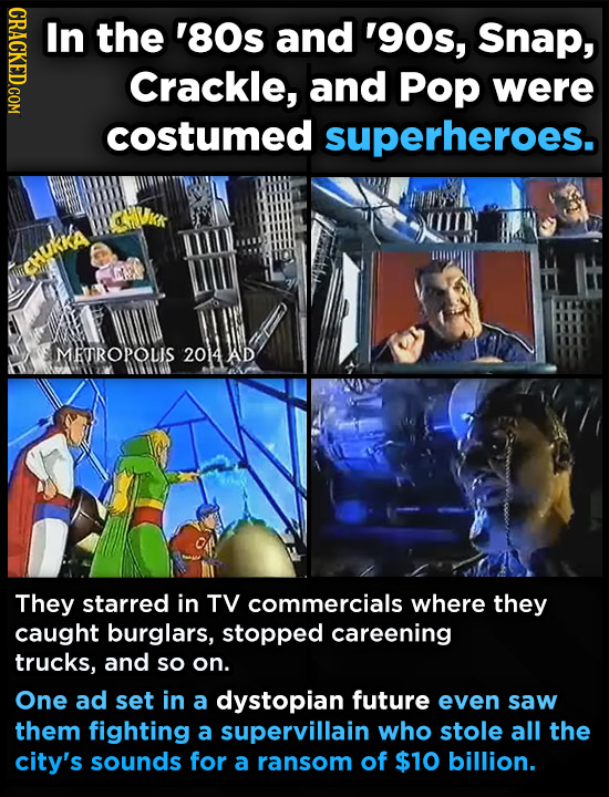 CRACKED.COM In the '80s and '90s, Snap, Crackle, and Pop were costumed superheroes. MEROPOUIS 2014AD They starred in TV commercials where they caught