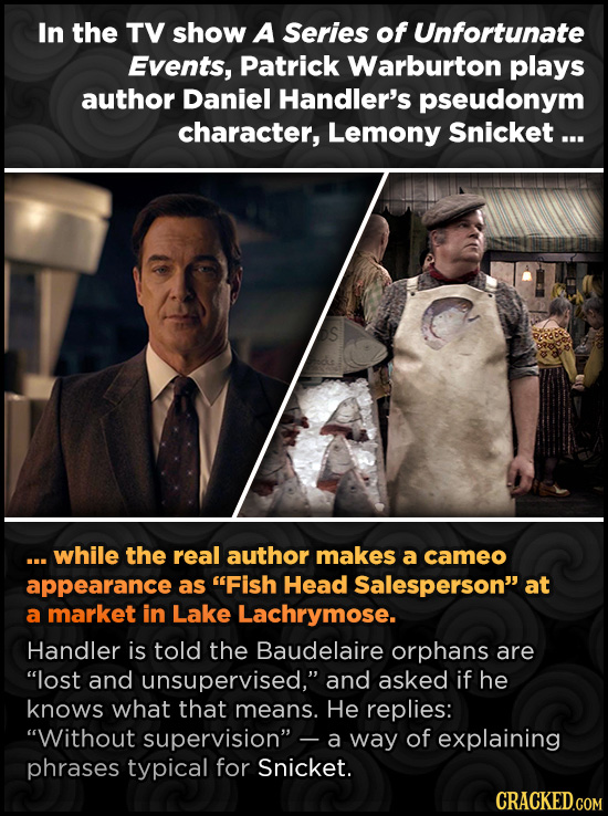 In the TV show A Series of Unfortunate Events, Patrick Warburton plays author Daniel Handler's pseudonym character, Lemony Snicket ... .. while the re
