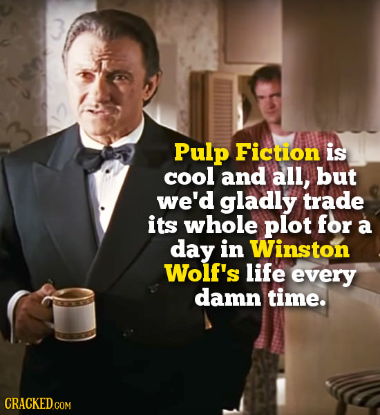 Pulp Fiction is cool and all, but we'd gladly trade its whole plot for a day in Winston Wolf's life every damn time. CRACKEDC