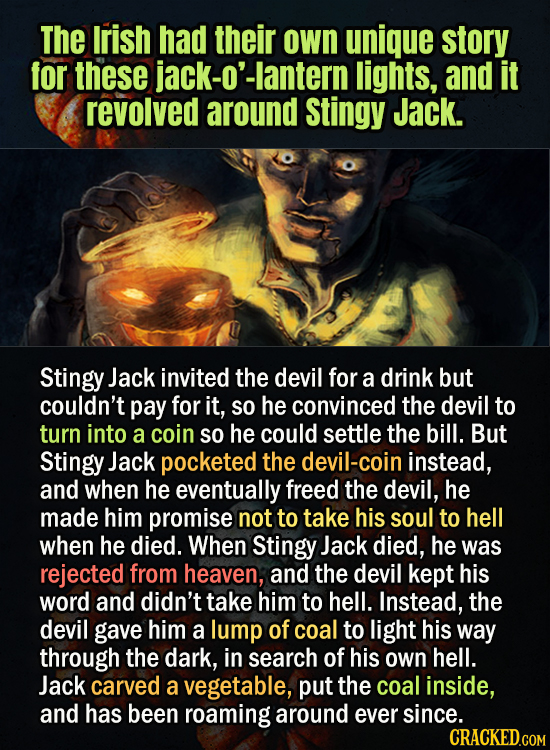 The Irish had their own unique story for these jack-o'-lantern lights, and it revolved around Stingy Jack. Stingy Jack invited the devil for a drink b