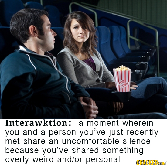 POP CORN Interawktion: a moment wherein you and a person you've just recently met share an uncomfortable silence because you've shared something overl