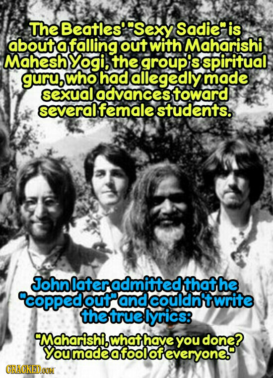 The Beatles Sexy Sadie is about a falling out with Maharishi Mahesh Yogi, the group'is spiritual guru who had allegedly made sexual advances toward