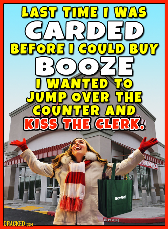 LAST TIME 0 WAS CARDED BEFORE COULD BUY BOOZE 0 WANTED TO JUMP OVER THE COUNTER AND KISS THE CLERK BEVMO! NO PARKING CRACKED.COM
