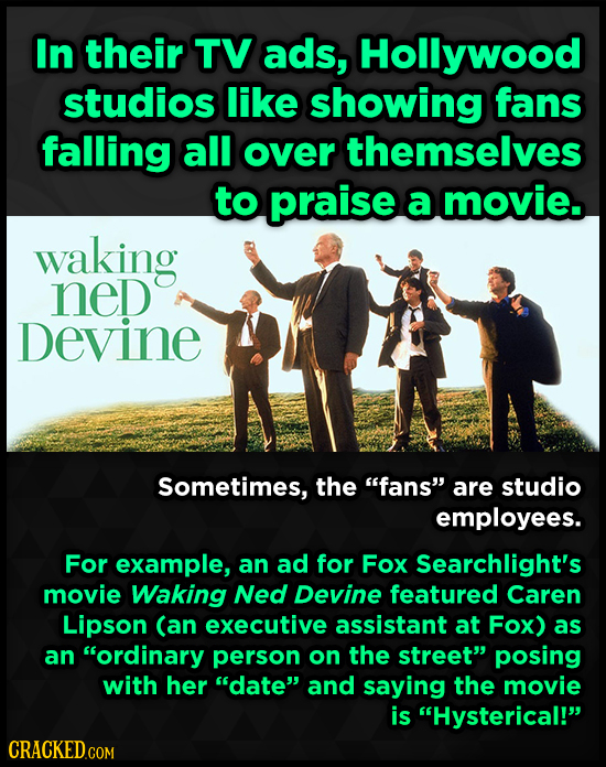 In their TV ads, Hollywood studios like showing fans falling all over themselves to praise a movie. waking neD Devine Sometimes, the fans are studio