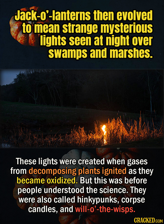 Jack-o'-lanterns then evolved to mean strange mysterious lights seen at night over swamps and marshes. These lights were created when gases from decom
