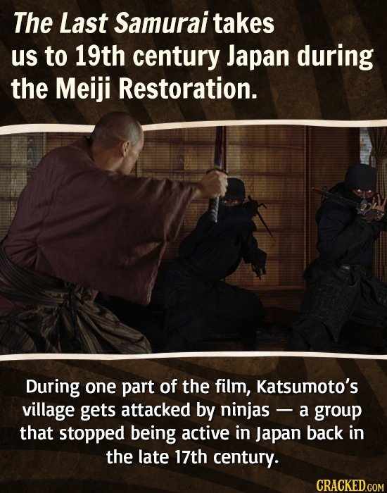 The Last Samurai takes us to 19th century Japan during the Meiji Restoration. During one part of the film, Katsumoto's village gets attacked by ninjas