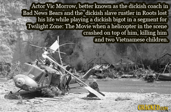 Actor Vic Morrow, better known as the dickish coach in Bad News Bears and the dickish slave rustler in Roots lost his life while playing a dickish big