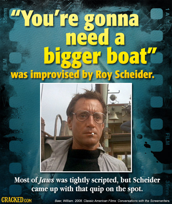 You're tuige 1 A gonna need a bigger boat'' FIL was improvised by Roy Scheider. FILM Most of Jaws was tightly scripted, but Scheider came up with tha