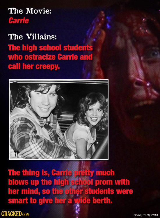 The Movie: Carrie The Villains: The high school students who ostracize Carrie and call her creepy. The thing is, Carrie pretty much blows up the high