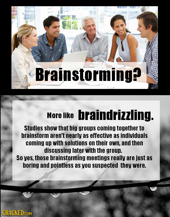 Brainstorming? More like braindrizzling. Studies show that big groups coming together to brainstorm aren't nearly as effective as individuals coming u